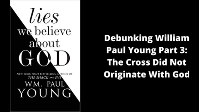 Debunking William Paul Young Part 3: The Cross Did Not Originate With God